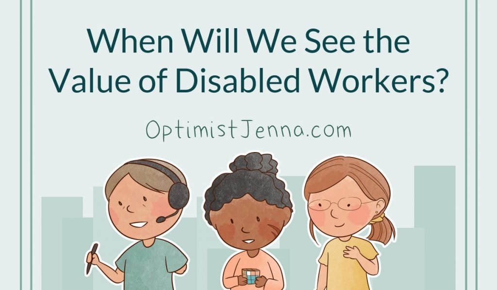 when will we see the value of disabled workers optimist jenna dot com